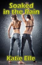 Soaked in the Rain - Adult Material: Watersports Erotica ebook by Katie Elle