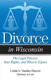 Divorce in Wisconsin: The Legal Process, Your Rights, and What to Expect ebook by Vanden Heuvel, Linda S.