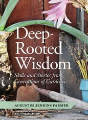 Deep-Rooted Wisdom - Stories and Skills from Generations of Gardeners ebook by Augustus Jenkins Farmer