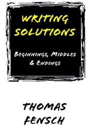 Writing Solutions: Beginnings, Middles & Endings ebook by Fensch, Thomas