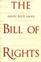 The Bill of Rights: Creation and Reconstruction ebook by Professor Akhil Reed Amar