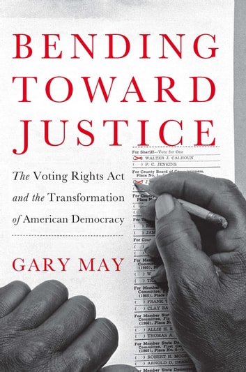 Bending Toward Justice - The Voting Rights Act and the Transformation of American Democracy ebook by Gary May