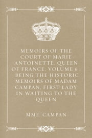 Memoirs of the Court of Marie Antoinette, Queen of France, Volume 6 : Being the Historic Memoirs of Madam Campan, First Lady in Waiting to the Queen ebook by Mme. Campan