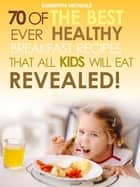 Kids Recipes Books: 70 Of The Best Ever Breakfast Recipes That All Kids Will Eat.....Revealed! ebook by Samantha Michaels