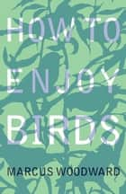 How to Enjoy Birds ebook by Marcus Woodward