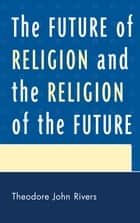The Future of Religion and the Religion of the Future ebook by Theodore John Rivers