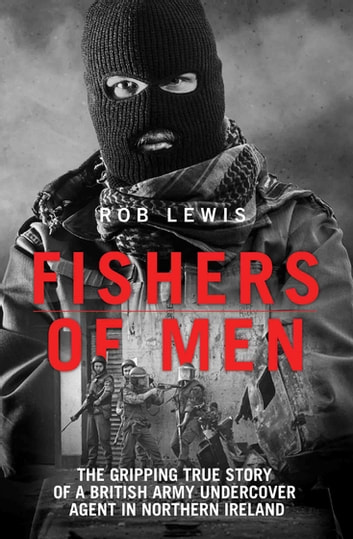 Fishers of Men - The Gripping True Story of a British Undercover Agent in Northern Ireland ebook by Rob Lewis