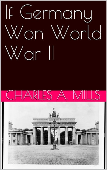 If Germany Won World War II ebook by Charles A. Mills