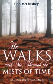 He Walks With Me Through the Mists of Time - His Love Inspiring My Heart to Rhyme ebook by Bob McCluskey