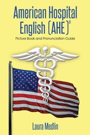 American Hospital English (AHE) - Picture Book and Pronunciation Guide ebook by Laura Medlin