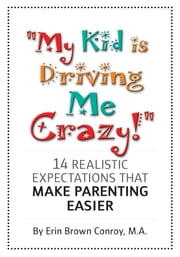 """My Kid Is Driving Me Crazy!"" - 14 Realistic Expectations That Make Parenting Easier ebook by Erin Brown Conroy, MA"