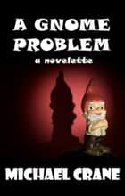 A Gnome Problem (a novelette) ebook by Michael Crane