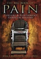The Big Book of Pain - Torture & Punishment through History ebook by Mark P Donnelly, Daniel Diehl