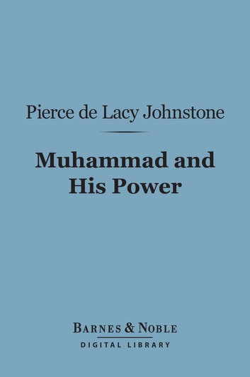 Muhammad and His Power (Barnes & Noble Digital Library) ebook by Pierce de Lacy Johnstone