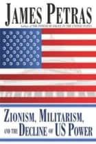 Zionism, Militarism and the Decline of US Power ebook by James Petras