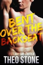 Bent Over the Backseat ebook by Theo Stone