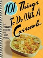 101 Things To Do With A Casserole ebook by Stephanie Ashcraft, Janet Eyring