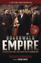 Boardwalk Empire: The Birth, High Times, and Corruption of Atlantic City - The Birth, High Times, and Corruption of Atlantic City ebook by Nelson Johnson, Terence Winter