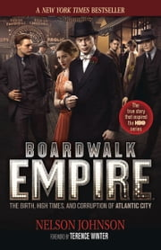 Boardwalk Empire: The Birth, High Times, and Corruption of Atlantic City - The Birth, High Times, and Corruption of Atlantic City ebook by Nelson Johnson,Terence Winter