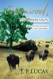 Cottonwood, an Observation - Eighty-Five Years of History, Love, and Progress ebook by J. P. Lucas