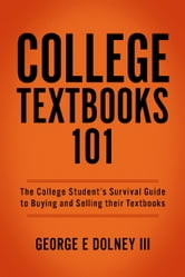College Textbooks 101 - The College Student's Survival Guide to Buying and Selling their Textbooks ebook by George E Dolney III