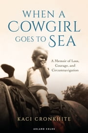 When a Cowgirl Goes to Sea - A Memoir of Loss, Courage and Circumnavigation ebook by Kaci Cronkhite