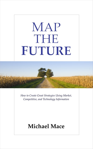 Map the Future - How to Create Great Strategies Using Market, Competitive, and Technology Information ebook by Michael Mace