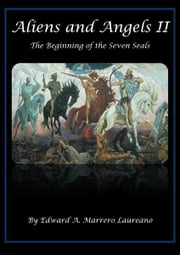 Aliens and Angels II - The Beginning of the Seven Seals ebook by Edward A. Marrero Laureano