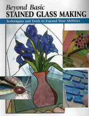 Beyond Basic Stained Glass Making - Techniques and Tools to Expand Your Abilities ebook by Sandy Allison,Michael Johnston,Alan Wycheck