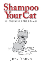 Shampoo Your Cat: 16 Humorous Daily Dramas ebook by Judy Young