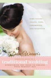 Diane Warner's Complete Guide to a Traditional Wedding - Time-Tested Toasts, Vows, Ceremonies & Etiquette: Everything You Need to Create Your Perfect Day ebook by Diane Warner