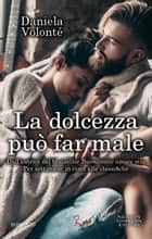 La dolcezza può far male eBook by Daniela Volonté