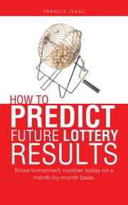 HOW TO PREDICT FUTURE LOTTERY RESULTS - Know tomorrow's number today on a month-by-month basis. ebook by Francis Isaac