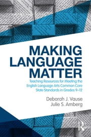 Making Language Matter - Teaching Resources for Meeting the English Language Arts Common Core State Standards in Grades 9-12 ebook by Deborah J. Vause,Julie S. Amberg