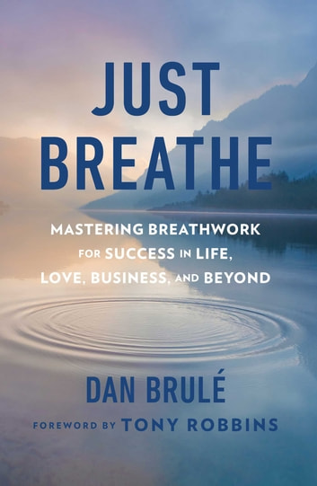 Just Breathe - Mastering Breathwork for Success in Life, Love, Business, and Beyond ebook by Dan Brule