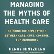 Managing the Myths of Health Care - Bridging the Separations between Care, Cure, Control, and Community audiobook by Henry Mintzberg