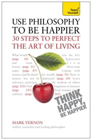 Use Philosophy to be Happier - 30 Steps to Perfect the Art of Living: Teach Yourself ebook by Mark Vernon