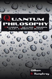 Quantum Philosophy - Meanings Answers Promises; A Spiritual Outlet ebook by William A. Humphrey