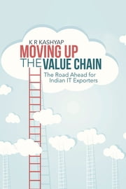 Moving Up The Value Chain - The Road Ahead for Indian IT Exporters ebook by K R Kashyap