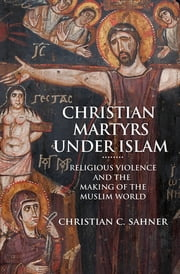 Christian Martyrs under Islam - Religious Violence and the Making of the Muslim World ebook by Christian C. Sahner