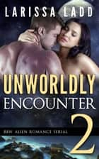 Unworldly Encounter Part 2 - A BBW Alien Romance Serial, #2 ebook by Larissa Ladd