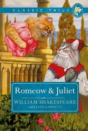Romeow and Juliet (Classic Tails 3) - Beautifully illustrated classics, as told by the finest breeds! ebook by William Shakespeare with Eliza Garrett