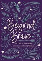 Beyond Brave - 60 Days of Journaling Devotions for Young Women ebook by Zondervan