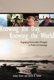 Knowing the Day, Knowing the World - Engaging Amerindian Thought in Public Archaeology ebook by Lesley Green,David R. Green