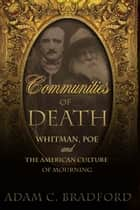 Communities of Death - Whitman, Poe, and the American Culture of Mourning ebook by Adam C. Bradford