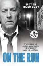 On the Run - TV's Top Fugitive Hunter Investigates the UK's Worst Unsolved Murders eBook by Peter Bleksley