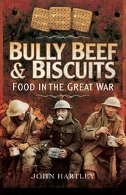 Bully Beef and Biscuits - Food in the Great War ebook by John Hartley