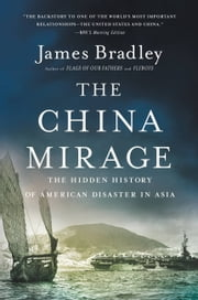The China Mirage - The Hidden History of American Disaster in Asia ebook by James Bradley