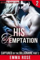 Captured by the Billionaire 2: His Temptation ebook by Emma Rose