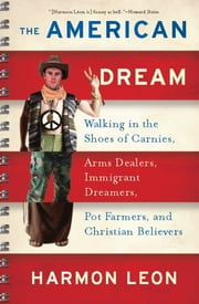 The American Dream - Walking in the Shoes of Carnies, Arms Dealers, Immigrant Dreamers, Pot Farmers, and Christian Believ ebook by Harmon Leon